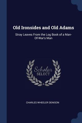 Old Ironsides and Old Adams: Stray Leaves from the Log Book of a Man-Of-War's Man - Denison, Charles Wheeler