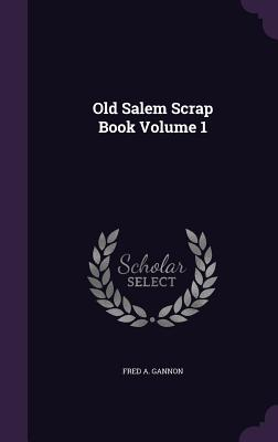 Old Salem Scrap Book Volume 1 - Gannon, Fred A