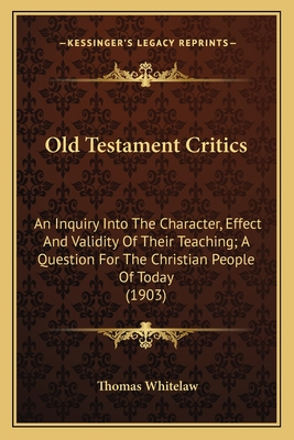 Old Testament Critics: An Inquiry Into the Character, Effect and Validity of Their Teaching; A Question for the Christian People of Today (1903) - Whitelaw, Thomas