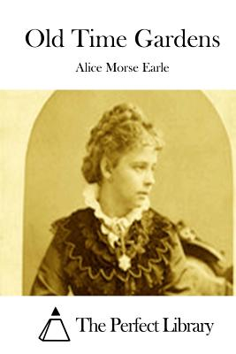 Old Time Gardens - Earle, Alice Morse, and The Perfect Library (Editor)