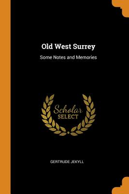 Old West Surrey: Some Notes and Memories - Jekyll, Gertrude