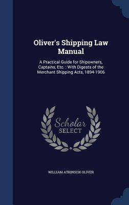 Oliver's Shipping Law Manual: A Practical Guide for Shipowners, Captains, Etc.: With Digests of the Merchant Shipping Acts, 1894-1906 - Oliver, William Atkinson