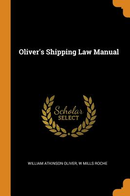 Oliver's Shipping Law Manual - Oliver, William Atkinson, and Roche, W Mills