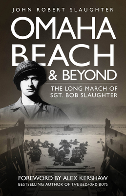 Omaha Beach and Beyond: The Long March of Sergeant Bob Slaughter - Slaughter, John, and Kershaw, Alex (Foreword by)