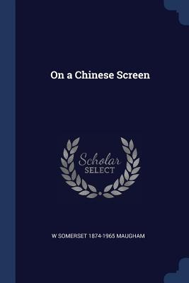 On a Chinese Screen - Maugham, W Somerset 1874-1965
