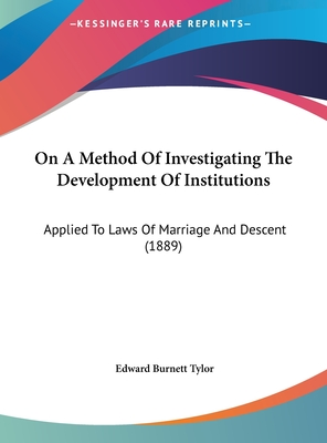 On a Method of Investigating the Development of Institutions: Applied to Laws of Marriage and Descent (1889) - Tylor, Edward Burnett