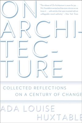 On Architecture: Collected Reflections on a Century of Change - Huxtable, Ada Louise