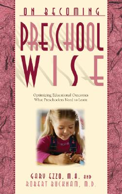 On Becoming Preschool Wise: Optimizing Educational Outcomes What Preschoolers Need to Learn - Ezzo, Gary, and Bucknam, Robert, M.D.