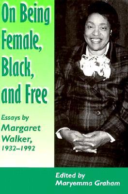 On Being Female Black Free: Margaret Walker 1932-1992 - Walker, Margaret