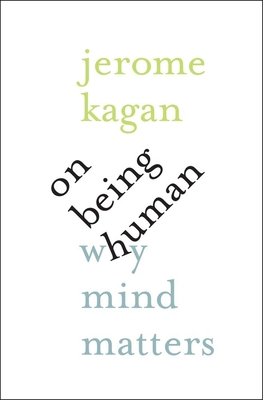 On Being Human: Why Mind Matters - Kagan, Jerome