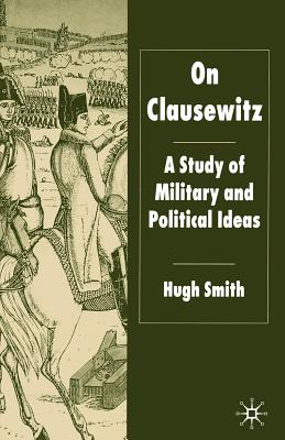 On Clausewitz: A Study of Military and Political Ideas - Smith, H