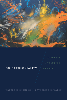 On Decoloniality: Concepts, Analytics, Praxis - Mignolo, Walter D, and Walsh, Catherine E
