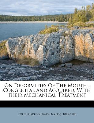 On Deformities of the Mouth: Congenital and Acquired, with Their Mechanical Treatment - Coles, Oakley (Creator)