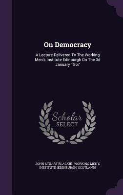 On Democracy: A Lecture Delivered to the Working Men's Institute Edinburgh on the 3D January 1867 - Blackie, John Stuart, and Scotland), and Working Men's Institute (Edinburgh (Creator)