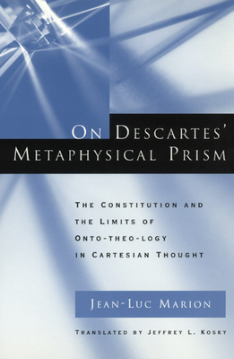 On Descartes' Metaphysical Prism: The Constitution and the Limits of Onto-Theo-Logy in Cartesian Thought - Marion, Jean-Luc