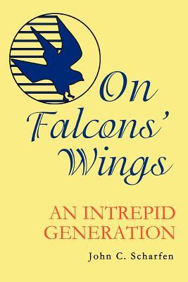 On Falcons' Wings: An Intrepid Generation - Scharfen, John