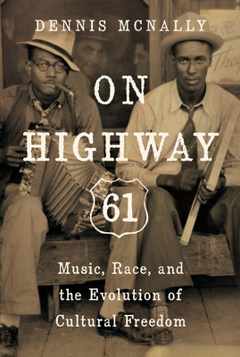 On Highway 61: Music, Race, and the Evolution of Cultural Freedom - McNally, Dennis