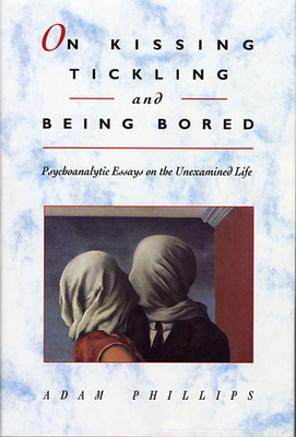 On Kissing, Tickling, and Being Bored: Psychoanalytic Essays on the Unexamined Life - Phillips, Adam