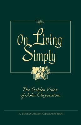 On Living Simply: The Golden Voice of John Chrysostom - Chrysostom, John, St., and Saint John VII