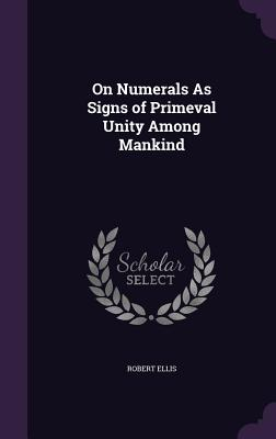 On Numerals as Signs of Primeval Unity Among Mankind - Ellis, Robert