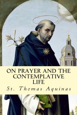 On Prayer and the Contemplative Life - Aquinas, St Thomas