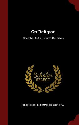 On Religion: Speeches to Its Cultured Despisers - Schleiermacher, Friedrich, and John Oman (Creator)
