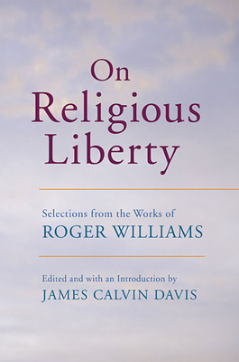 On Religious Liberty: Selections from the Works of Roger Williams - Williams, Roger, and Davis, James Calvin (Editor)