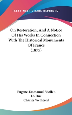 On Restoration, and a Notice of His Works in Connection with the Historical Monuments of France (1875) - Viollet-Le-Duc, Eugene Emmanuel, and Charles Wethered
