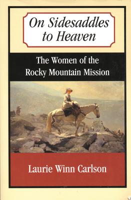 On Sidesaddles to Heaven: The Women of the Rocky Mountain Mission - Carlson, Laurie Winn