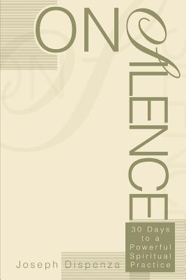 On Silence: 30 Days to a Powerful Spiritual Practice - Dispenza, Joseph
