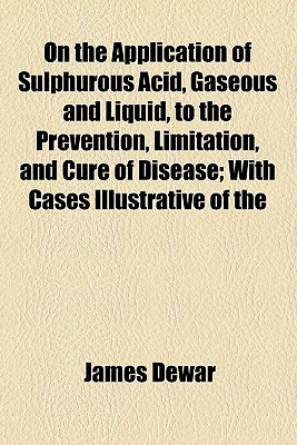 On the Application of Sulphurous Acid, Gaseous and Liquid, to the Prevention, Limitation, and Cure of Disease; With Cases Illustrative of the Advantages to Be Derived from Its Employment - Dewar, James