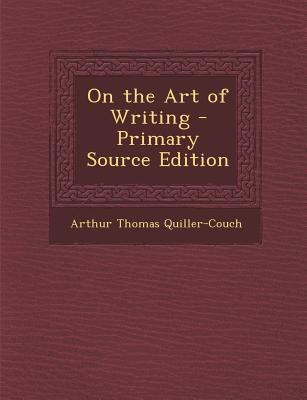 On the Art of Writing - Quiller-Couch, Arthur Thomas