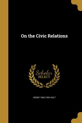 On the Civic Relations - Holt, Henry 1840-1926