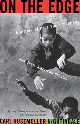 On the Edge: A History of Poor Black Children and Their American Dreams - Nightingale, Carl Husemoller
