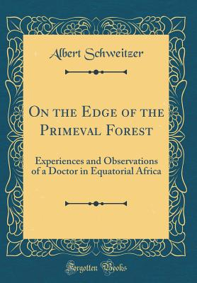 On the Edge of the Primeval Forest: Experiences and Observations of a Doctor in Equatorial Africa (Classic Reprint) - Schweitzer, Albert, Dr.