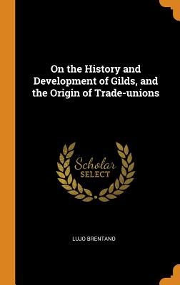 On the History and Development of Gilds, and the Origin of Trade-Unions - Brentano, Lujo