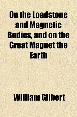 On the Loadstone and Magnetic Bodies, and on the Great Magnet the Earth - Gilbert, William