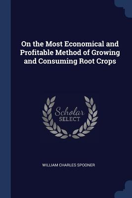 On the Most Economical and Profitable Method of Growing and Consuming Root Crops - Spooner, William Charles