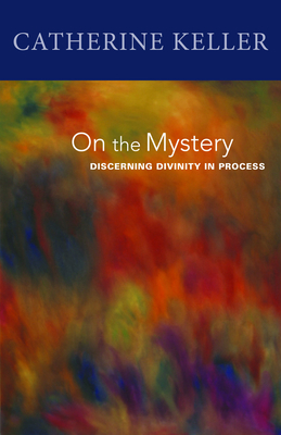 On the Mystery: Discerning Divinity in Process - Keller, Catherine