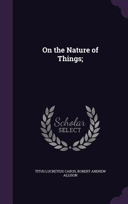 On the Nature of Things; - Lucretius Carus, Titus, and Allison, Robert Andrew