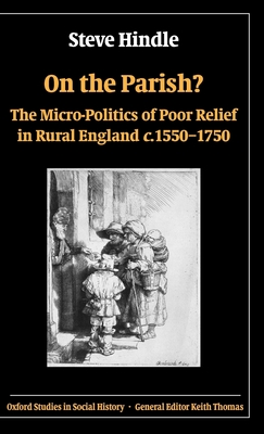 On the Parish?: The Micro-Politics of Poor Relief in Rural England C. 1550-1750 - Hindle, Steve