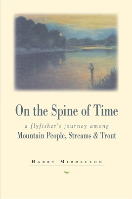 On the Spine of Time: A Flyfisher's Journey Among Mountain People, Streams & Trout - Middleton, Harry