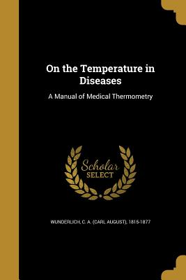 On the Temperature in Diseases: A Manual of Medical Thermometry - Wunderlich, C a (Carl August) 1815-18 (Creator)