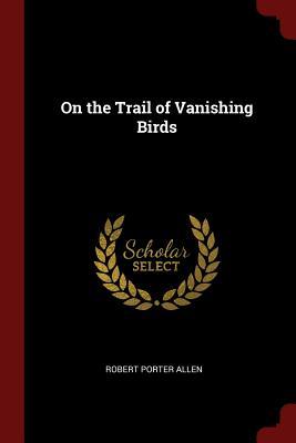 On the Trail of Vanishing Birds - Allen, Robert Porter
