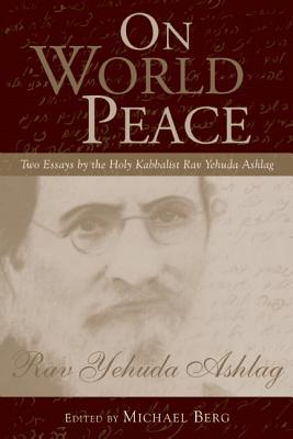 On World Peace: Two Essays by the Holy Kabbalist Rav Yehuda Ashlag - Ashlag, Rav Yehuda, and Berg, Michael (Editor)