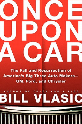Once Upon a Car: The Fall and Resurrection of America's Big Three Auto Makers--GM, Ford, and Chrysler - Vlasic, Bill