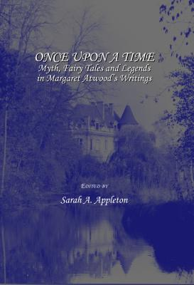 Once Upon a Time: Myth, Fairy Tales and Legends in Margaret Atwood's Writings - Appleton, Sarah A (Editor)