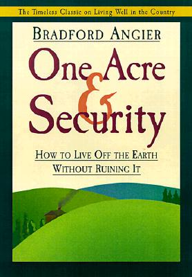One Acre & Security: How to Live Off the Earth Without Ruining It - Angier, Bradford