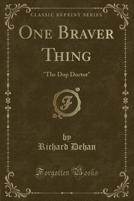 One Braver Thing: The Dop Doctor (Classic Reprint) - Dehan, Richard
