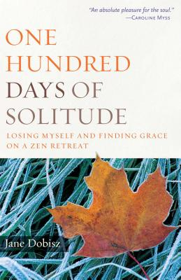 One Hundred Days of Solitude: Losing Myself and Finding Grace on a Zen Retreat - Dobisz, Jane